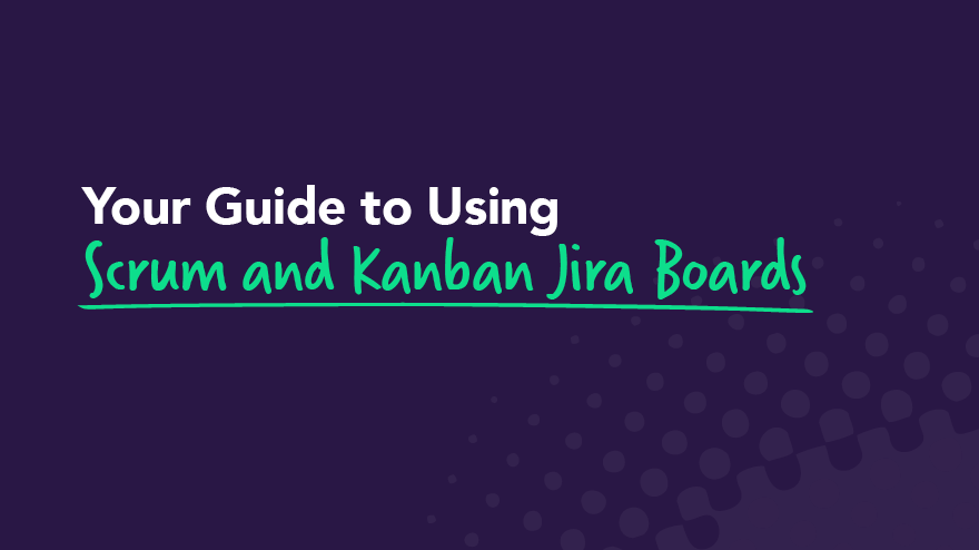 Your Guide to Using Scrum and Kanban Jira Boards