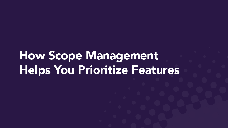 How Scope Management Helps You Prioritize Features