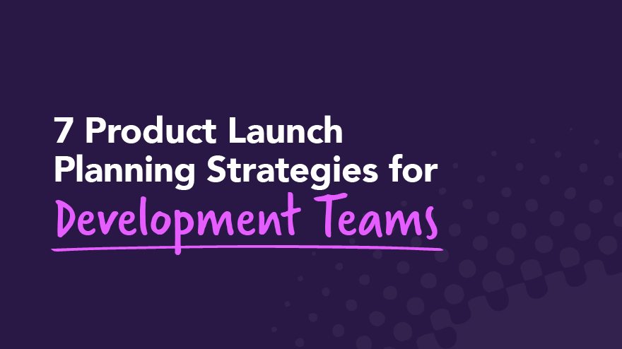 7 Product Launch Planning Strategies for Development Teams