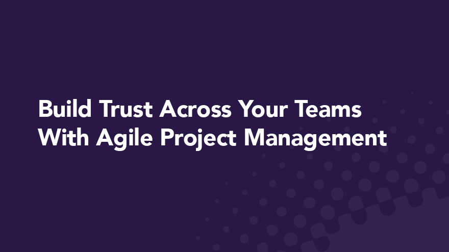 Build Trust Across Your Teams With Agile Project Management
