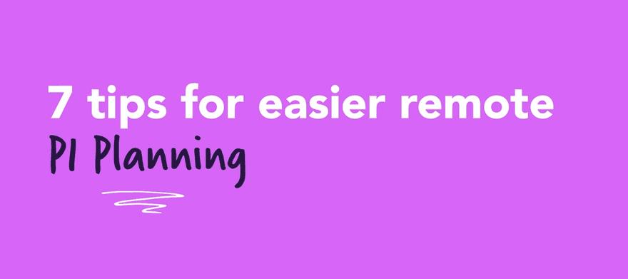 7 Tips for Easier Remote PI Planning