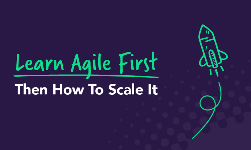 Learn Agile First: Then How To Scale It