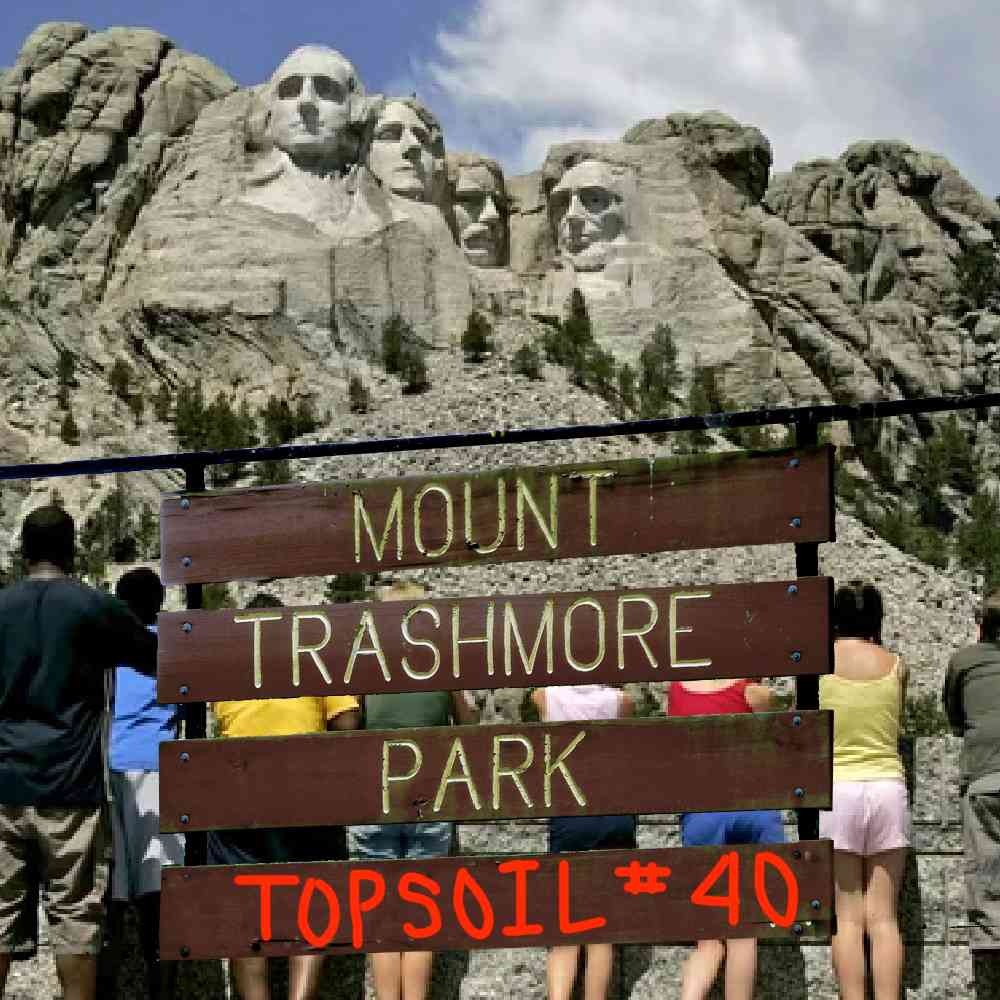 """Podcast cover. """"Topsoil #40"""" is scrawled beneath a sign for """"Mount Trashmore Park,"""" with Mount Rushmore behind it. Both mounts exist."""