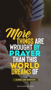 More things are wrought by prayer than this world of dreams